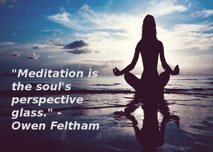 """Meditation is the soul's perspective glass."" - Owen Feltham"