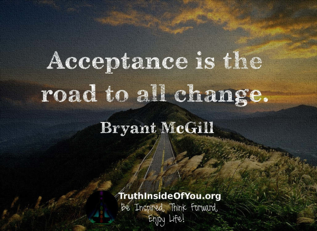 Acceptance is the road to all change. ~ Bryant McGill
