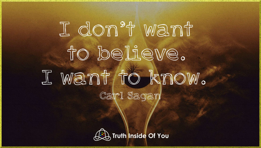 I don't want to believe. I want to know. ~ Carl Sagan