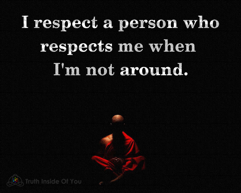 I respect a person who respects me when i'm not around.