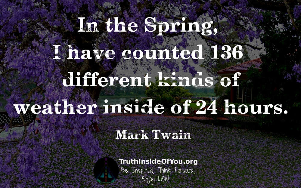 In the Spring, I have counted 136 different kinds of-weather inside of 24 hours. ~ Mark Twain