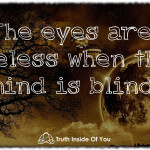 The eyes are useless when the mind is blind.