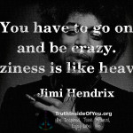 You have to go on and be crazy. Craziness is like heaven. ~ Jimi Hendrix