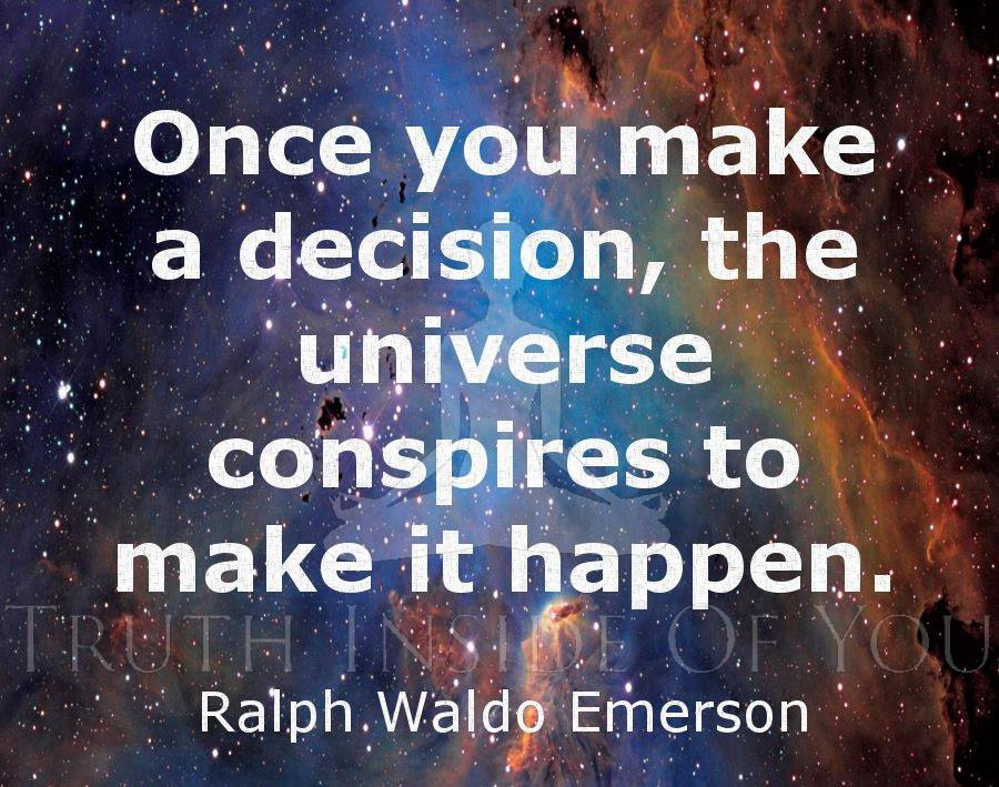 Once you make a decision the universe conspires to make it happen. ~ Ralph Waldo Emerson