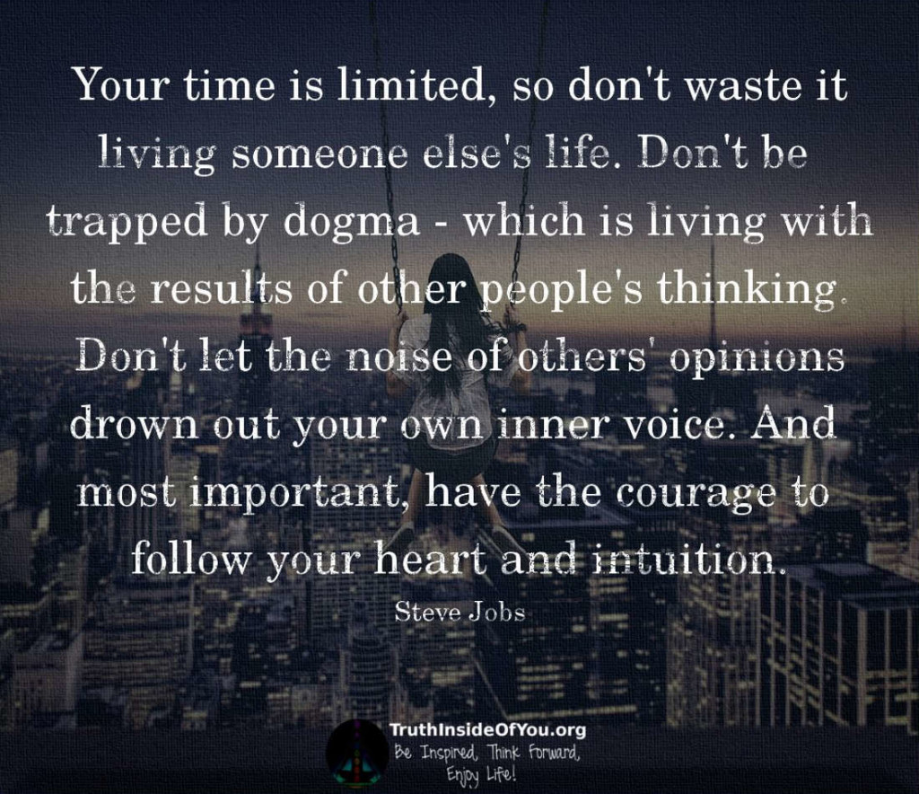your time is limited so don't Steve jobs — 'your time is limited, so don't waste it living someone else's life don't be trapped by dogma - which is living with the results of other p.