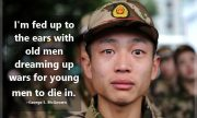 I'm fed up to the ears with old men dreaming up wars for young men to die in. ~ George S. McGovern
