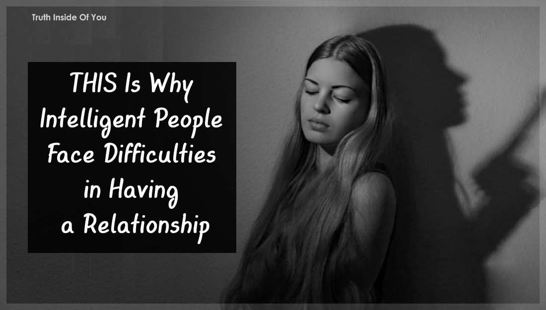 THIS Is Why Intelligent People Face Difficulties in Having a Relationship