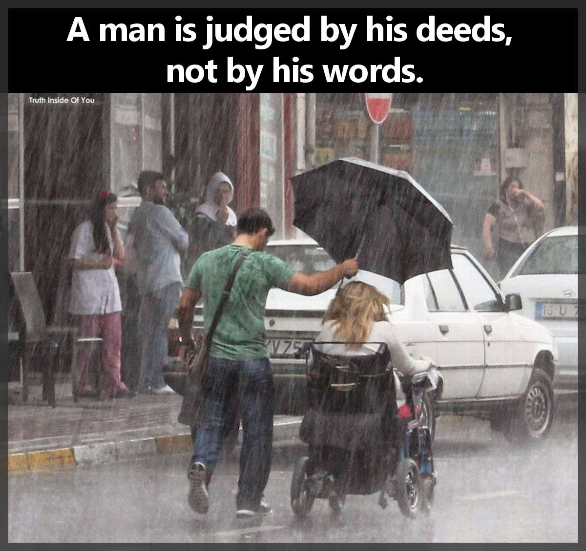 A man is judged by his deeds, not by his words.