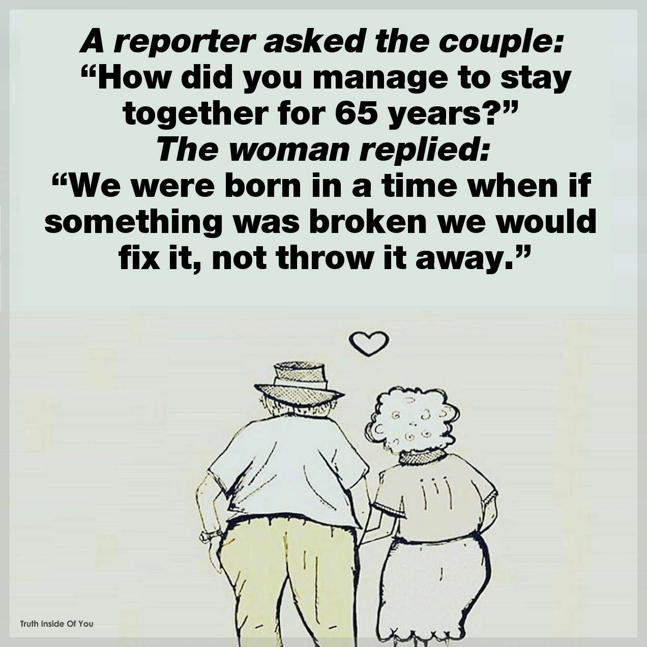 "A reporter asked the couple, ""How did you manage to stay together for 65 years?"" The woman replied, ""We were born in a time when if something was broken we would fix it, not throw it away."""