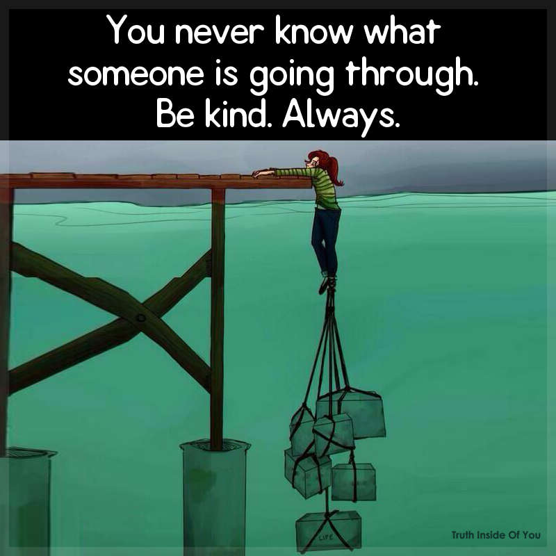 You Never Know What Someone Is Going Through Be Kind Always