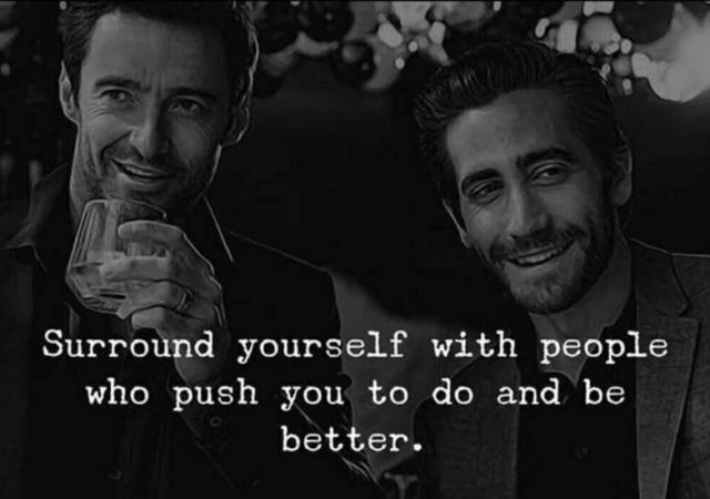 Surround yourself with people who bring out the best in you and push you to better.
