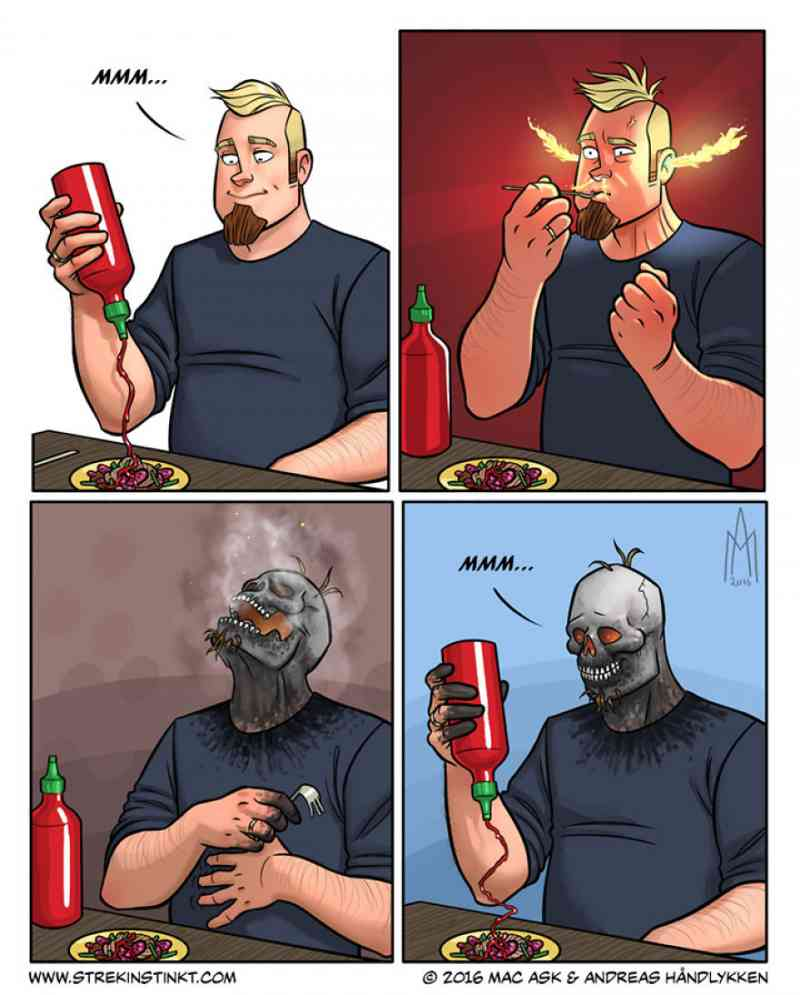 4. Well, you gotta do what you gotta do. And when you absolutely crave hot sauce, what is a little incident such as the insides of your mouth burning away. Your taste buds will recover, right