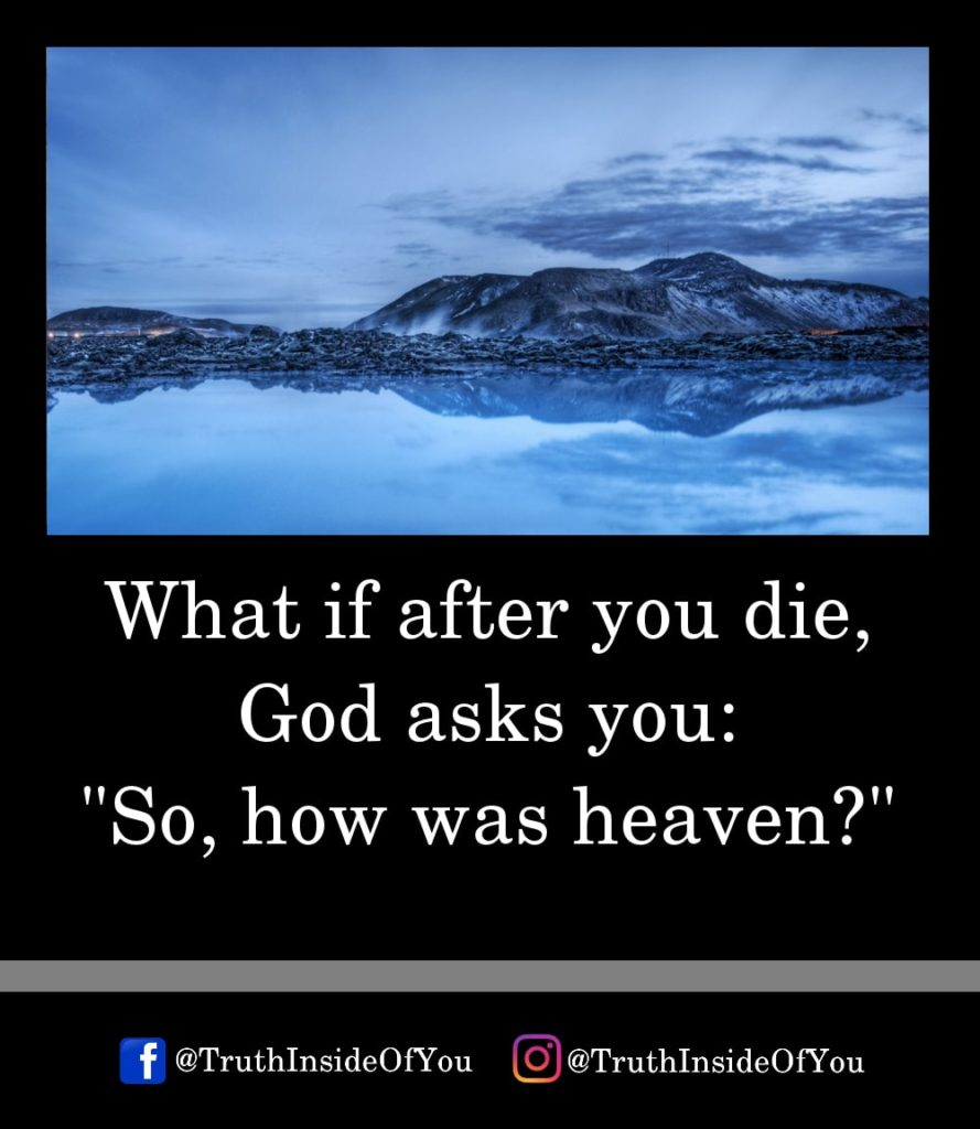 12. What if after you die, God asks you So, how was heaven