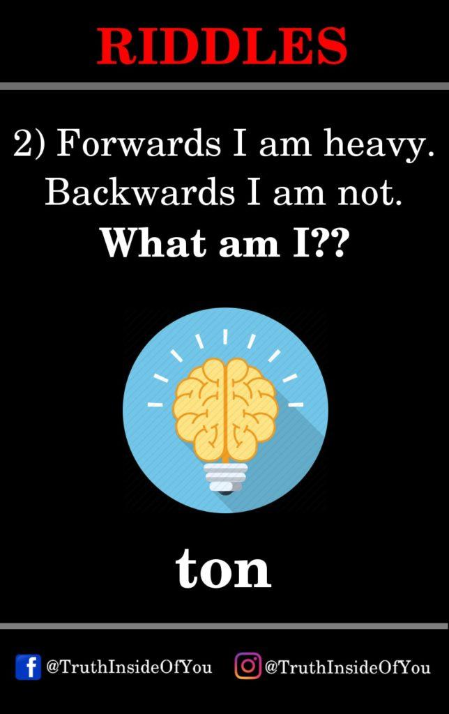 2. Forwards I am heavy. Backwards I am not. What am I