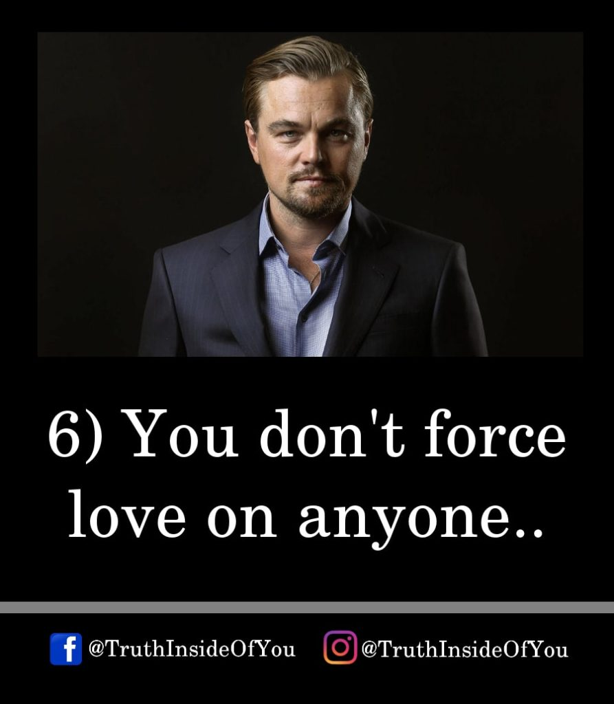 6. You don't force love on anyone.