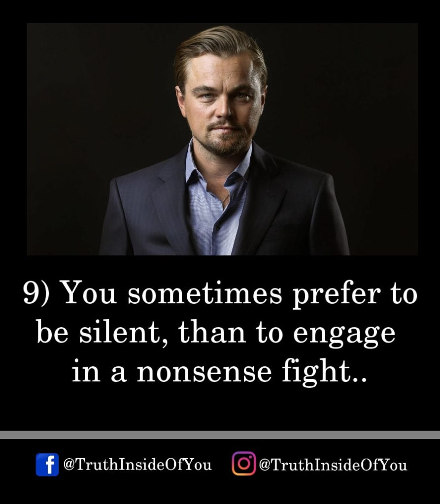 9. You sometimes prefer to be silent, than to engage in a nonsense fight.