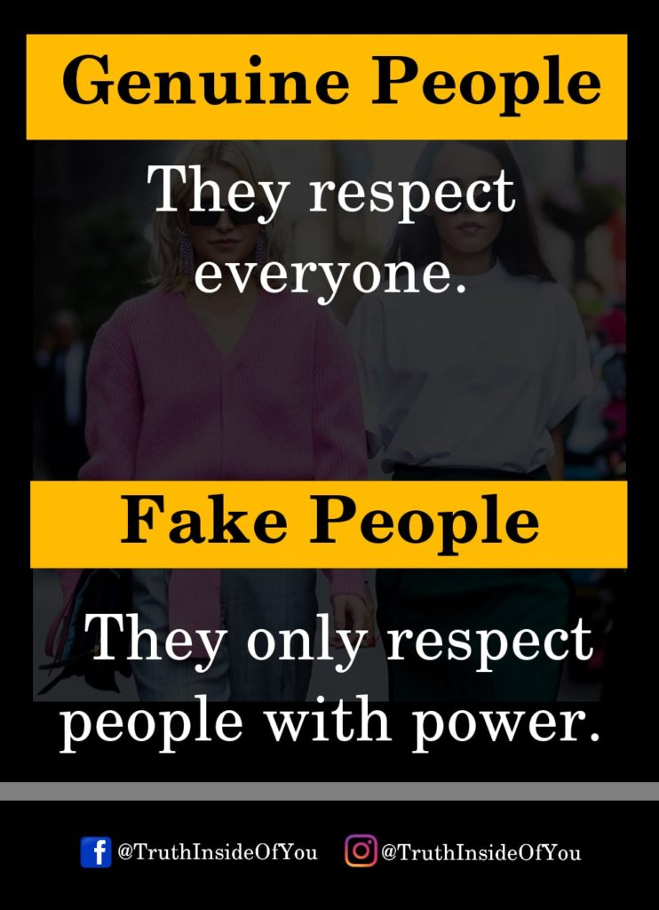 Genuine People They respect everyone. Fake People They only respect people with power.