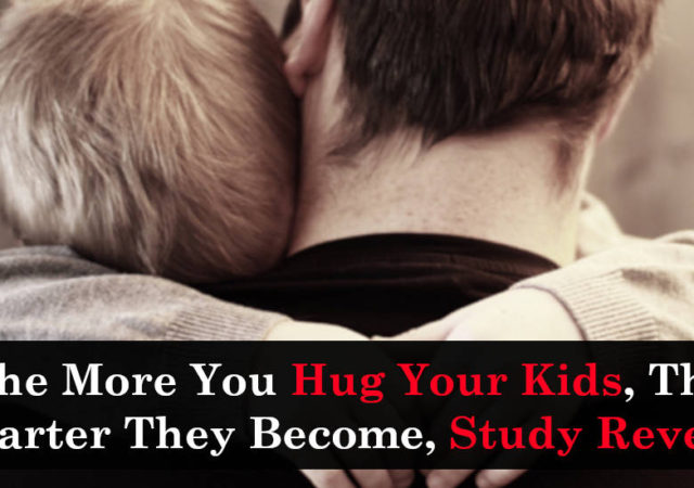 The More You Hug Your Kids, The Smarter They Become, Study Reveals